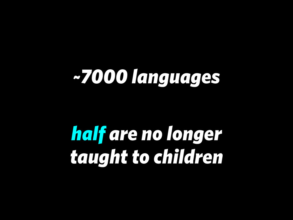 ~7000 languages half are no longer taught to ch...