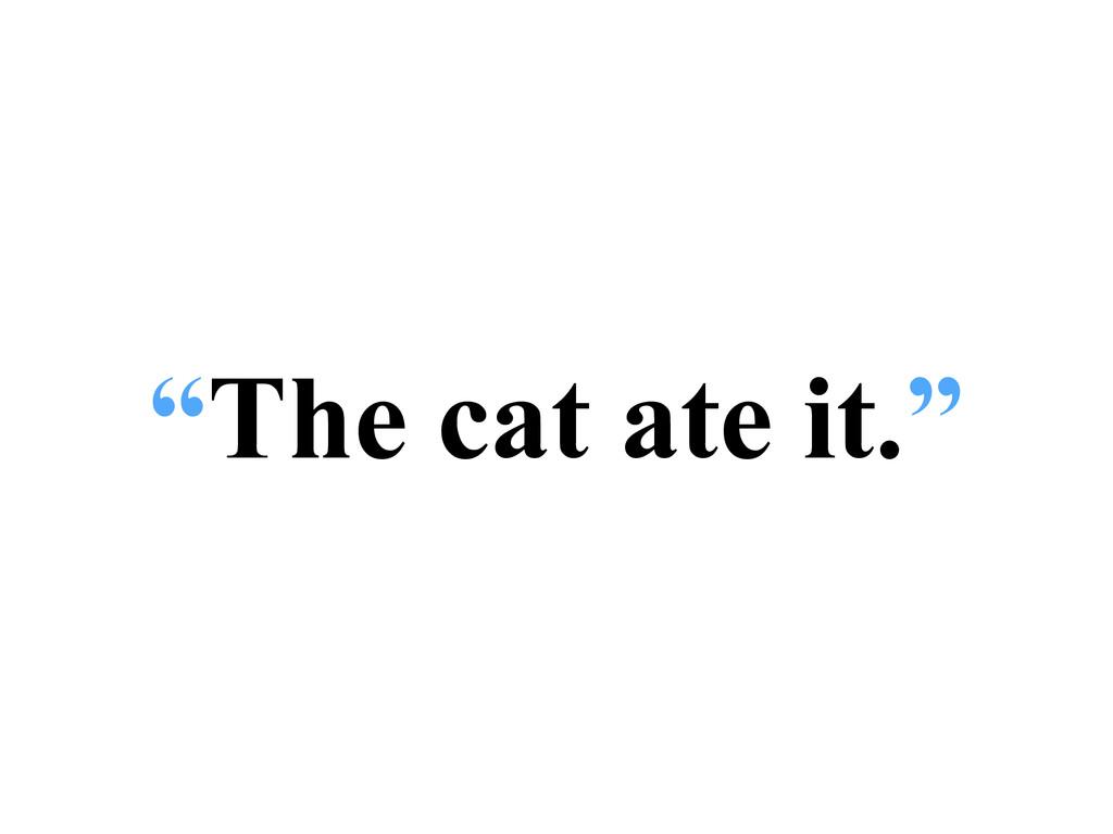 """""""The cat ate it."""""""