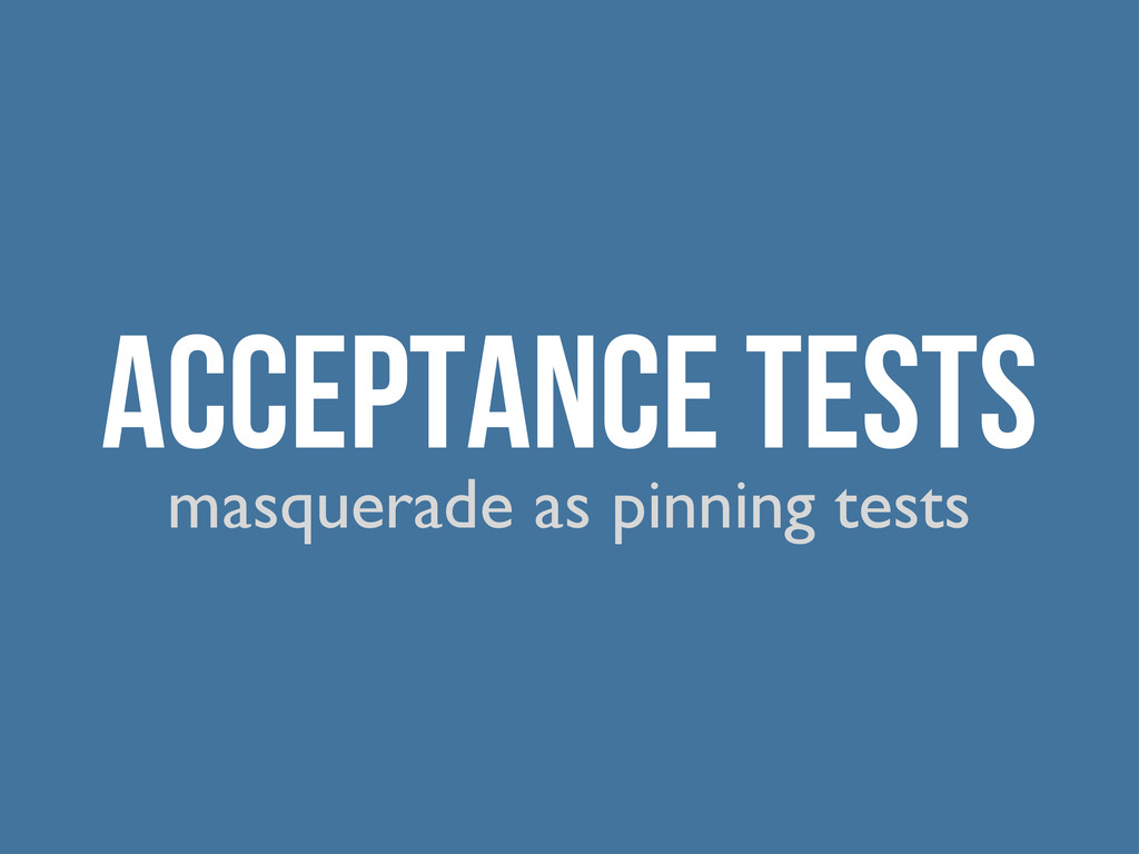 Acceptance Tests masquerade as pinning tests
