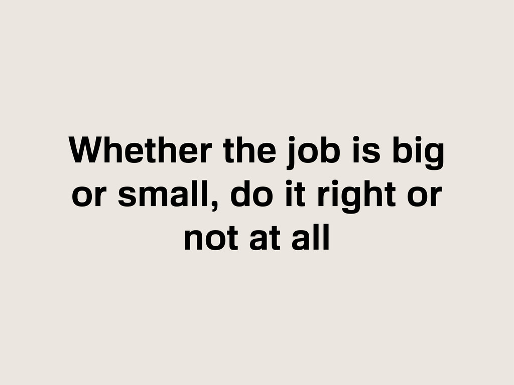 Whether the job is big or small, do it right or...