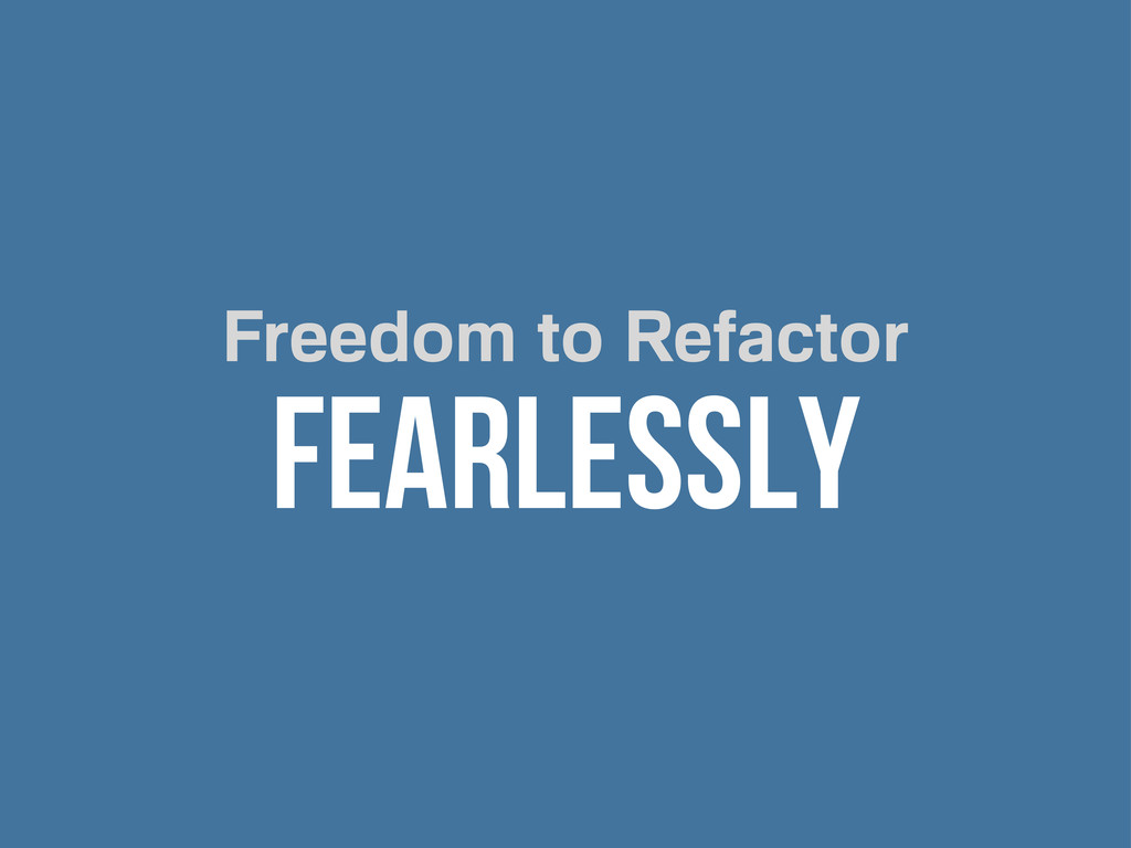 Freedom to Refactor FEARLESSLY