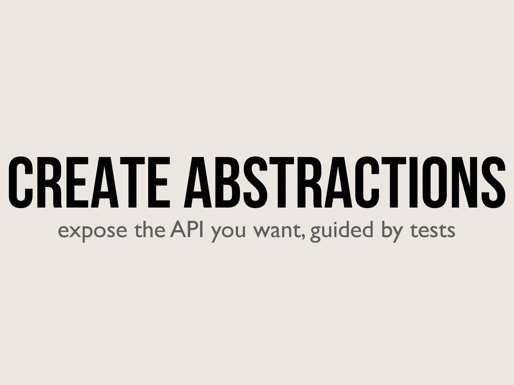 Create Abstractions expose the API you want, gu...