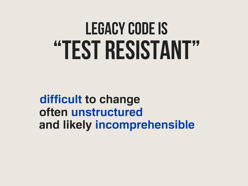 Legacy Code IS difficult to change often unstru...