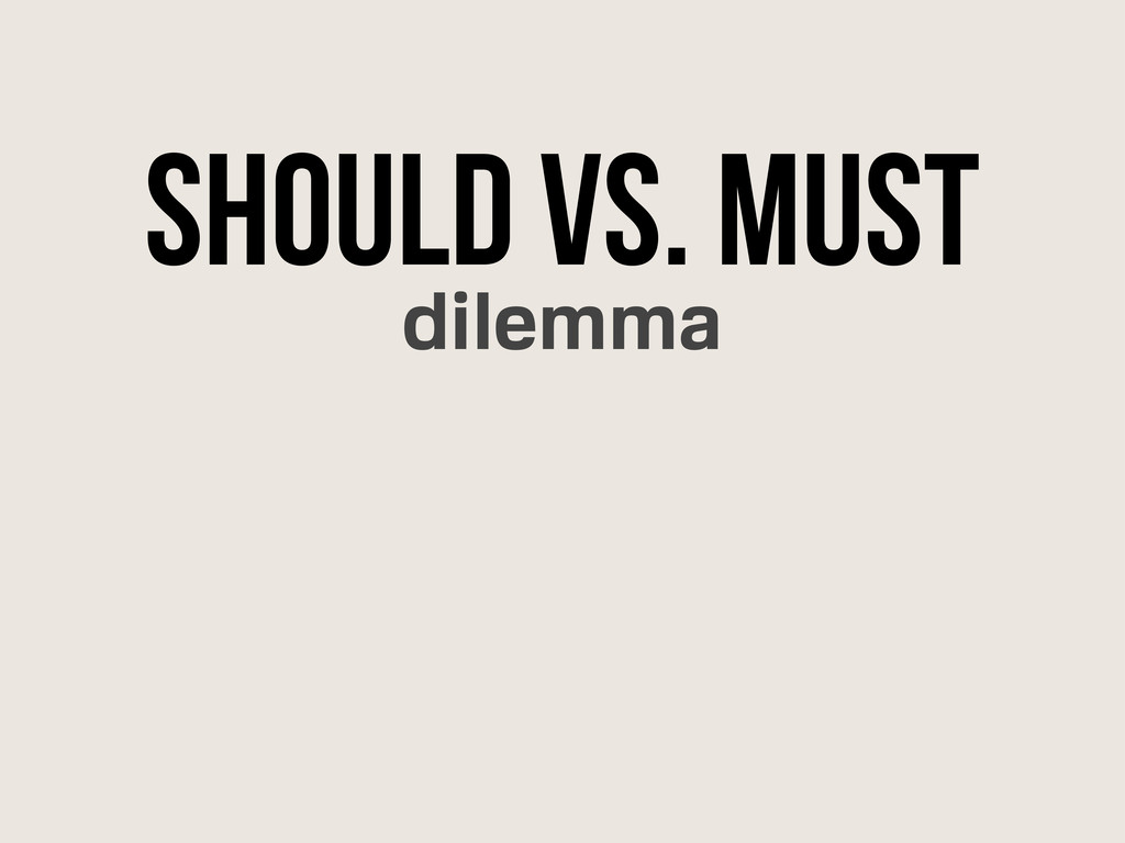 Should Vs. Must dilemma