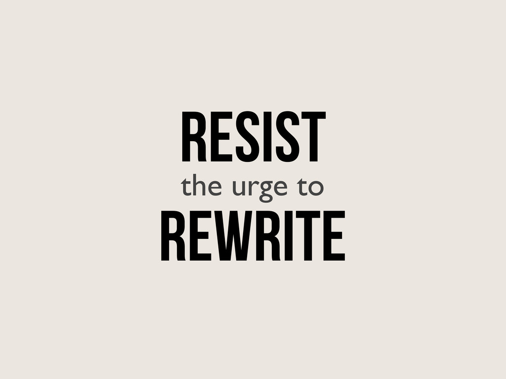 RESIST the urge to Rewrite