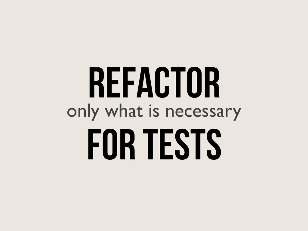 REFACTOR only what is necessary for tests