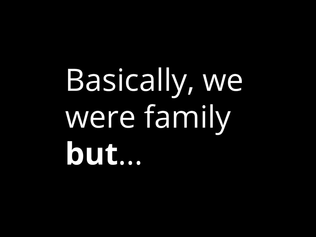 Basically, we were family but...