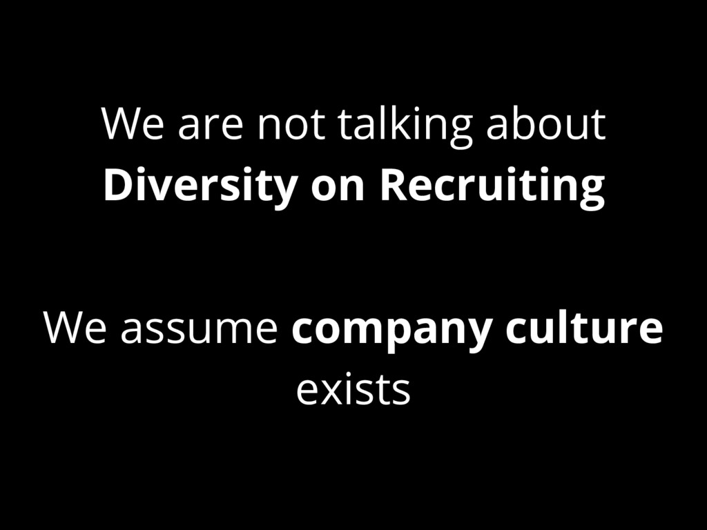 We are not talking about Diversity on Recruitin...