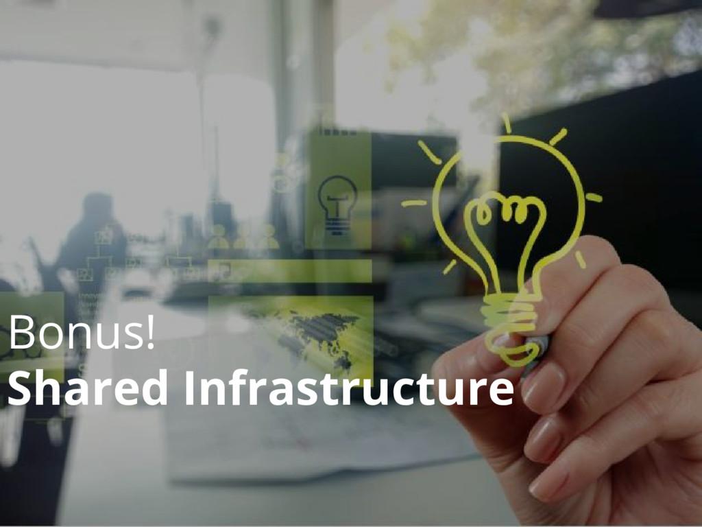 Bonus! Shared Infrastructure