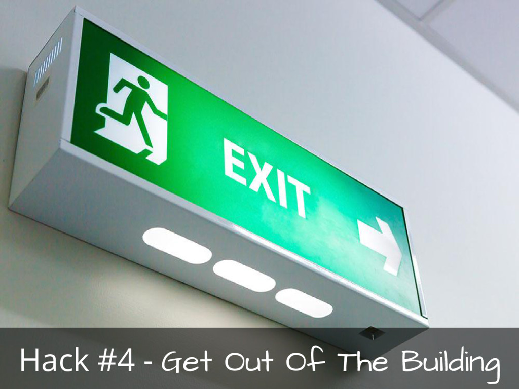 Hack #4 - Get Out Of The Building
