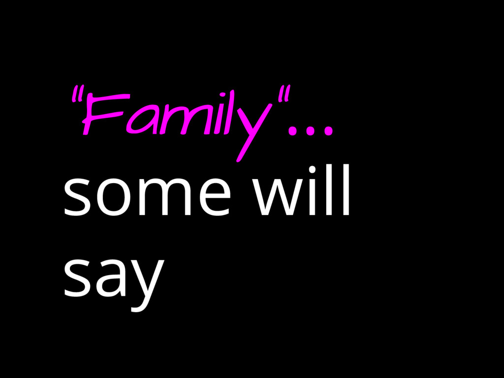 """""""Family""""... some will say"""