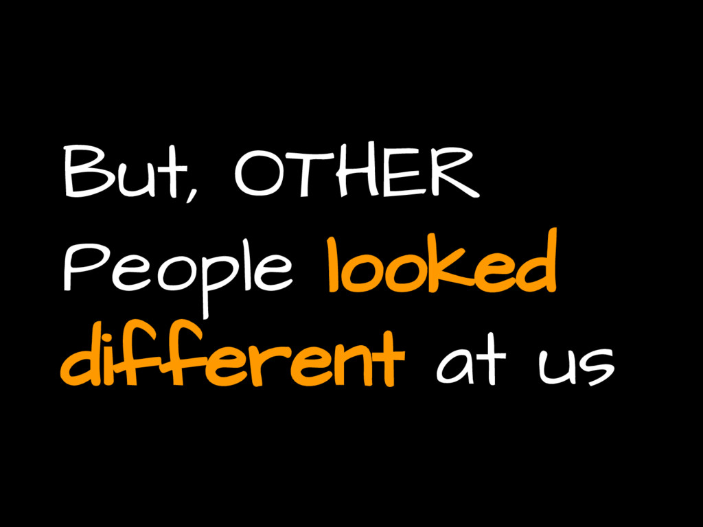 But, OTHER People looked different at us