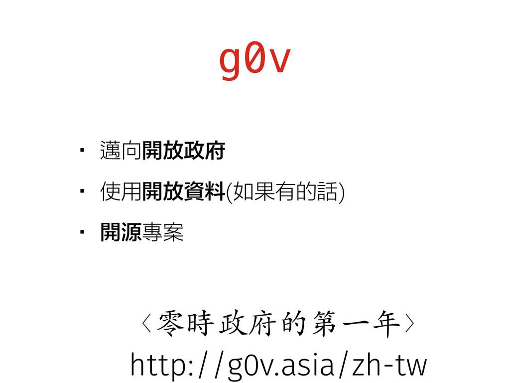 g0v •邁向開放政府 •使用開放資料(如果有的話) •開源專案 〈零時政府的第⼀年〉 htt...
