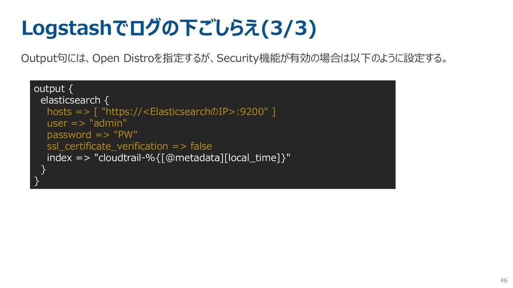 46 Logstashでログの下ごしらえ(3/3) Output句には、Open Distro...