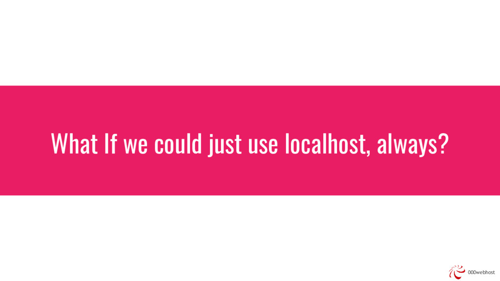 What If we could just use localhost, always?