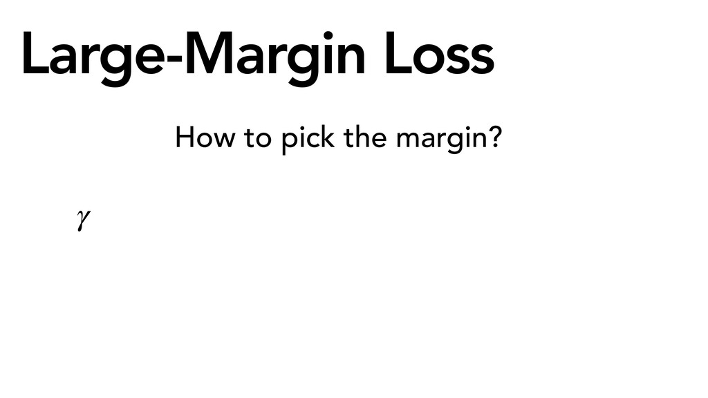 Large-Margin Loss How to pick the margin? γ