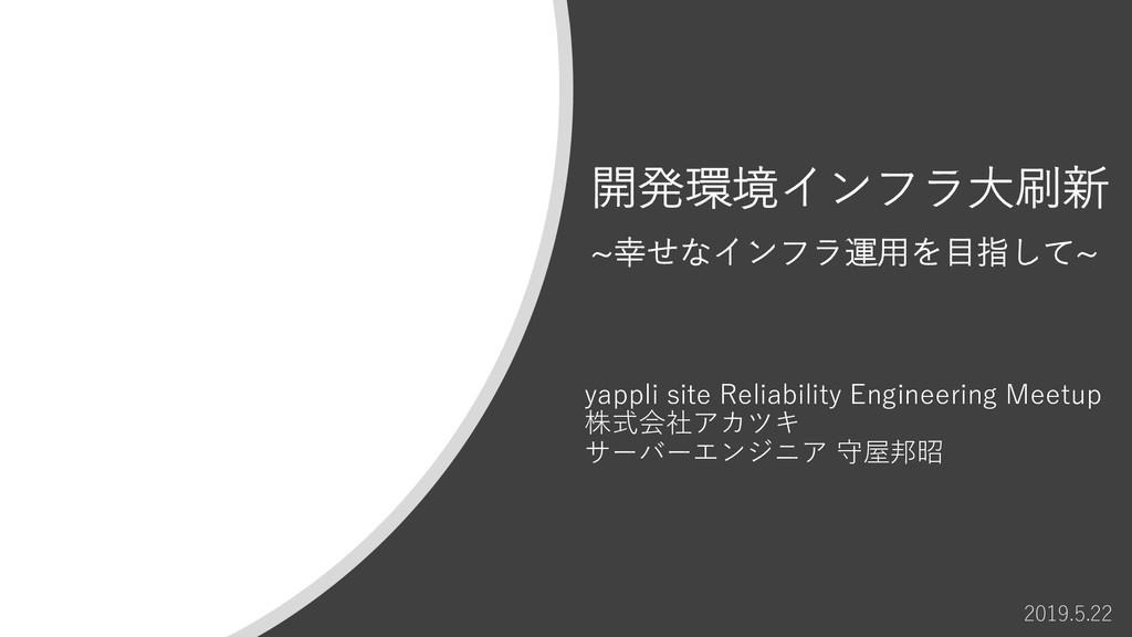 開発環境インフラ⼤刷新 ~幸せなインフラ運⽤を⽬指して~ 2019.5.22 yappli s...