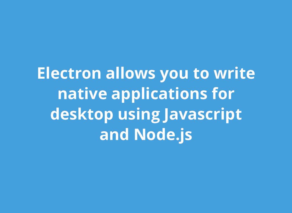 Electron allows you to write Electron allows yo...
