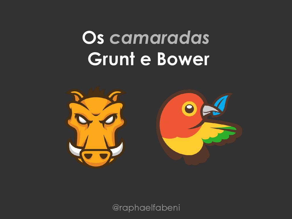 Os camaradas Grunt e Bower @raphaelfabeni