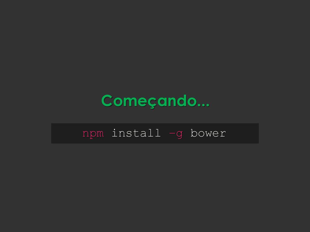 npm install –g bower Começando...