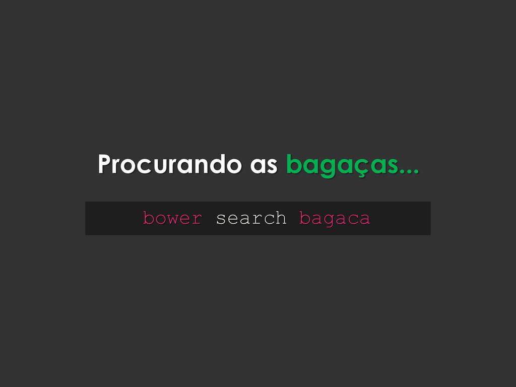bower search bagaca Procurando as bagaças...