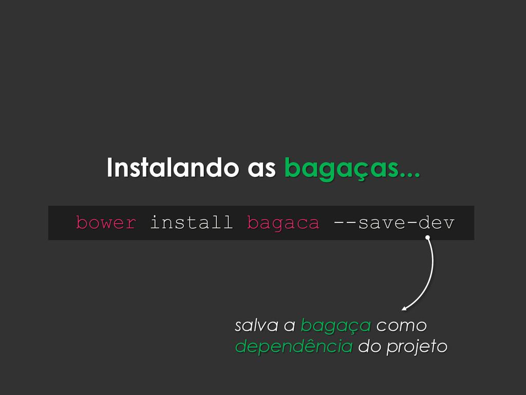 Instalando as bagaças... bower install bagaca -...
