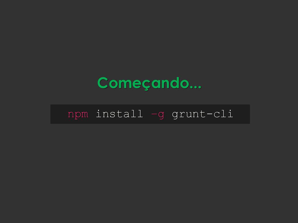 npm install –g grunt-cli Começando...