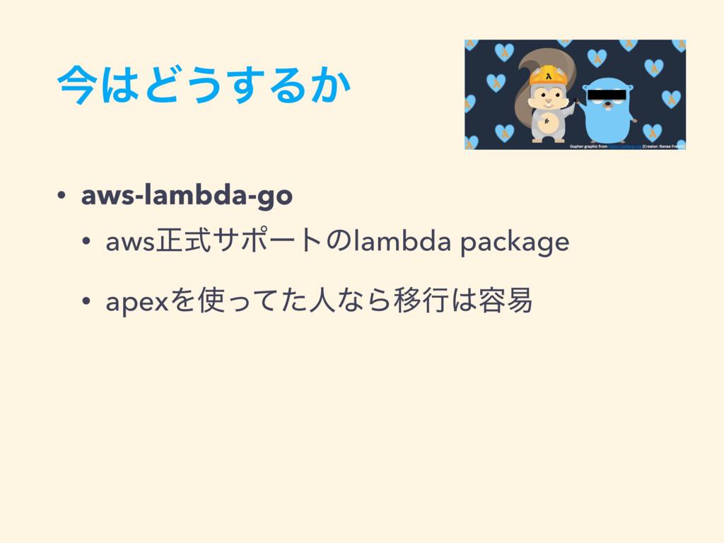ࠓͲ͏͢Δ͔ • aws-lambda-go • awsਖ਼ࣜαϙʔτͷlambda pack...