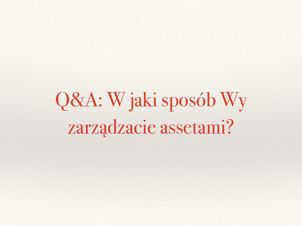 Q&A: W jaki sposób Wy zarządzacie assetami?