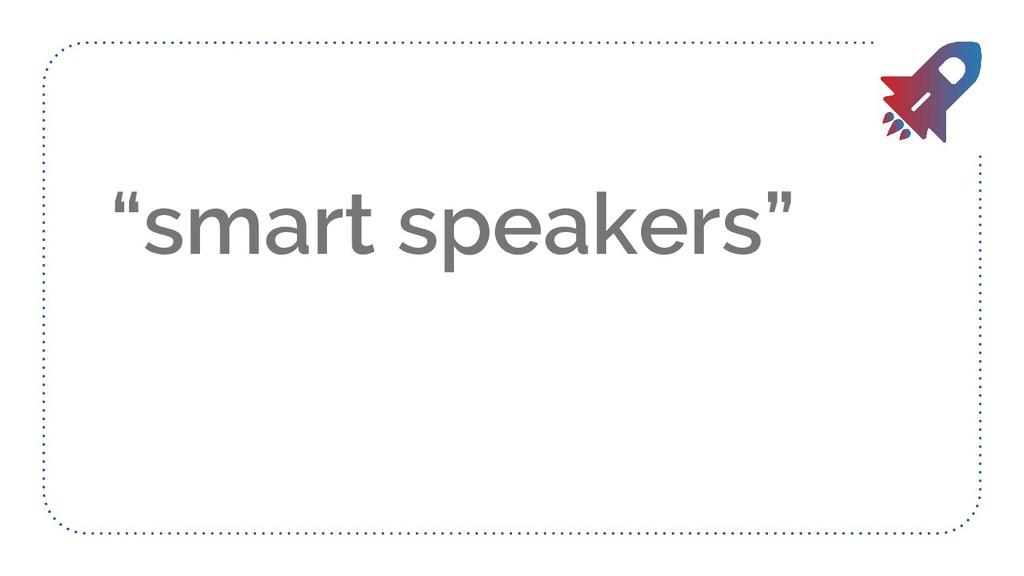 """smart speakers"""