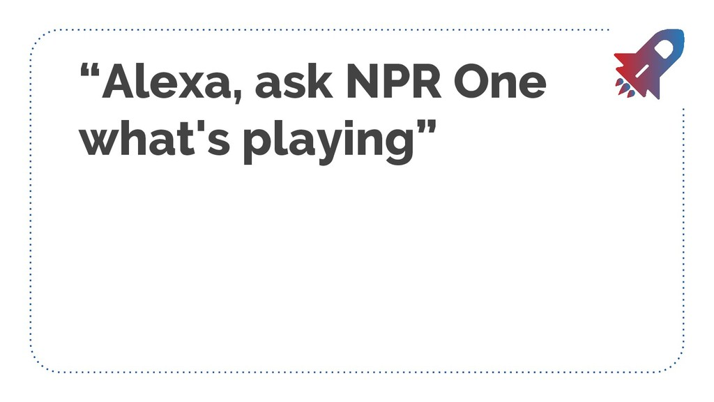 """""""Alexa, ask NPR One what's playing"""""""