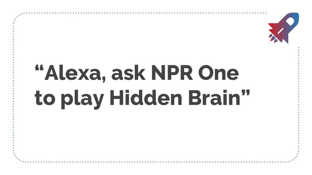 """Alexa, ask NPR One to play Hidden Brain"""