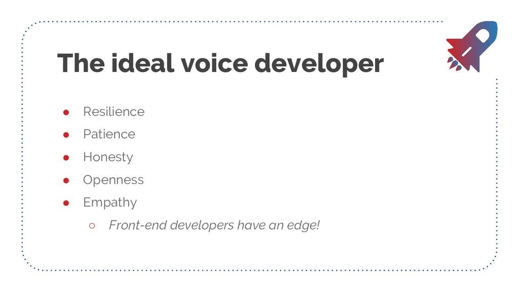 The ideal voice developer ● Resilience ● Patien...