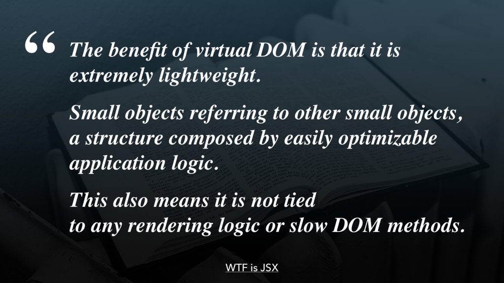 WTF is JSX The benefit of virtual DOM is that it...