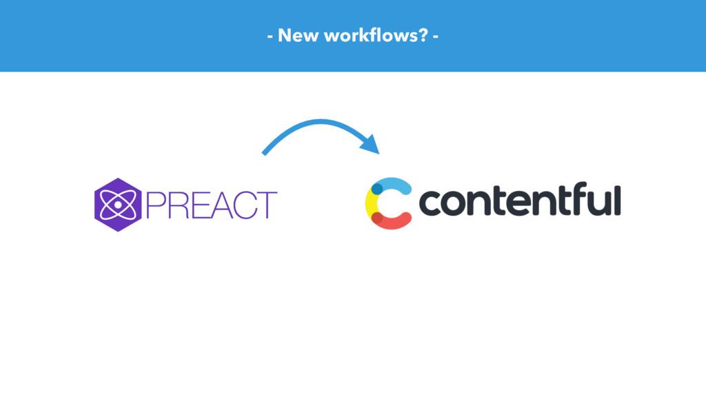 - New workflows? -