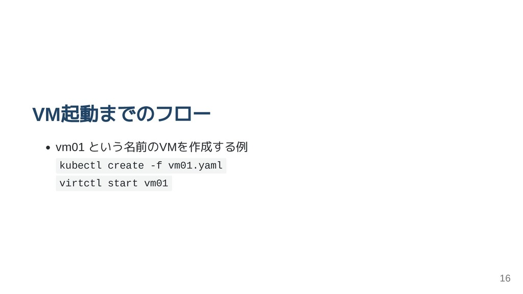VM起動までのフロー vm01 という名前のVMを作成する例 kubectl create -...