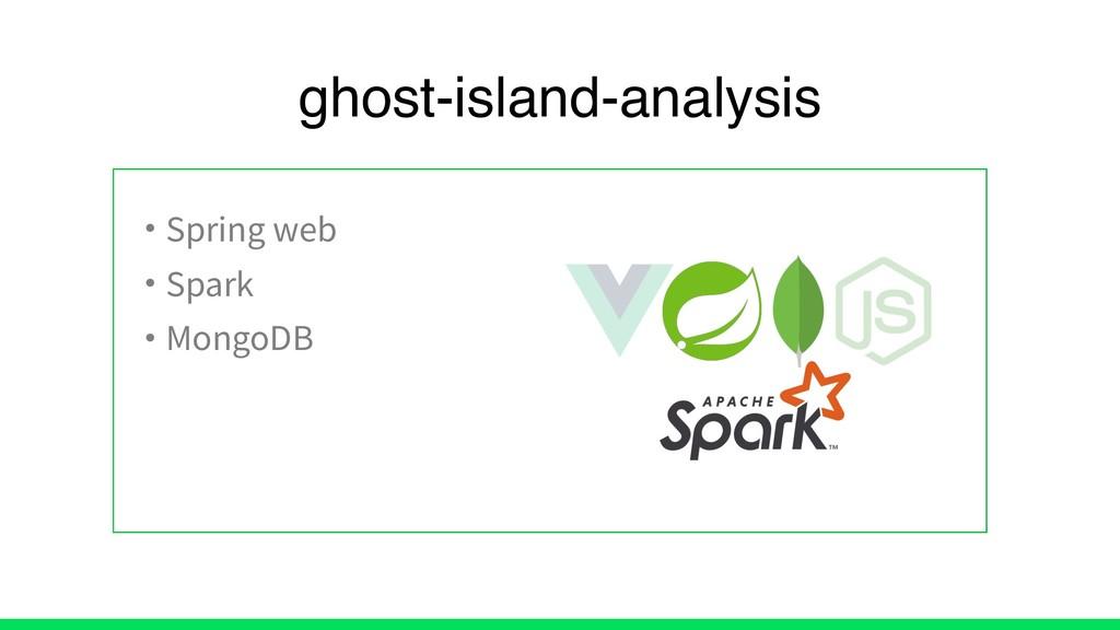 • Spring web • Spark • MongoDB ghost-island-ana...