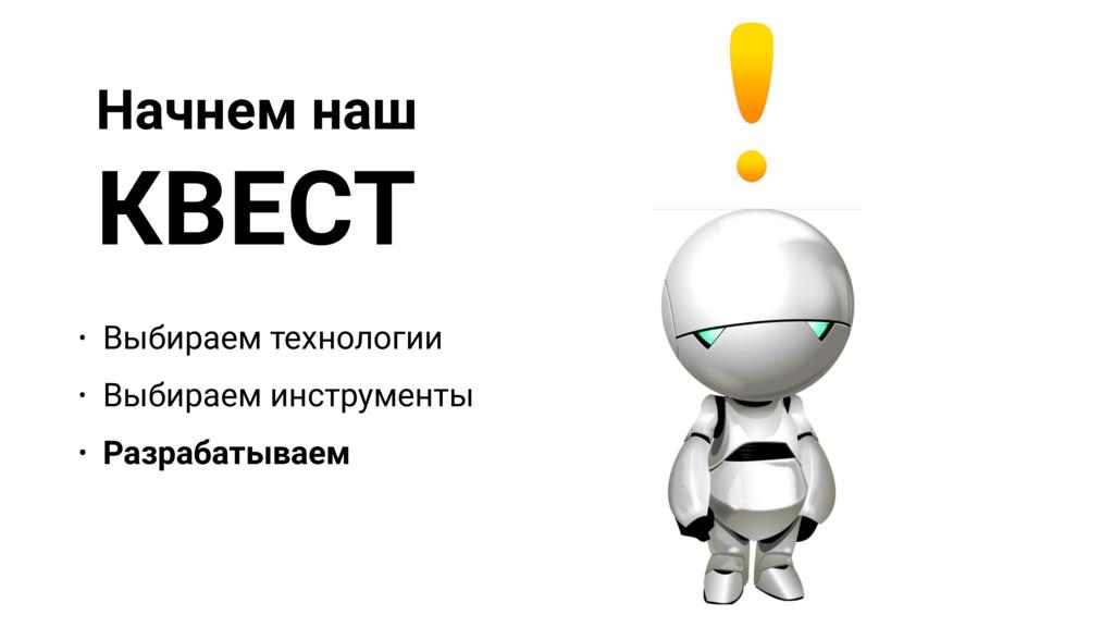 Начнем наш КВЕСТ • Выбираем технологии • Выбира...