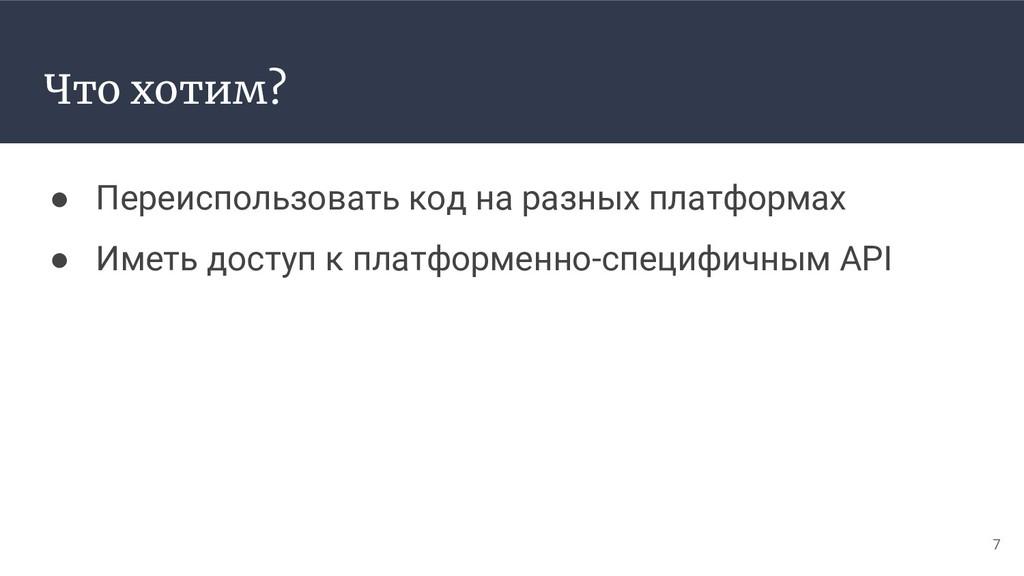 Что хотим? ● Переиспользовать код на разных пла...