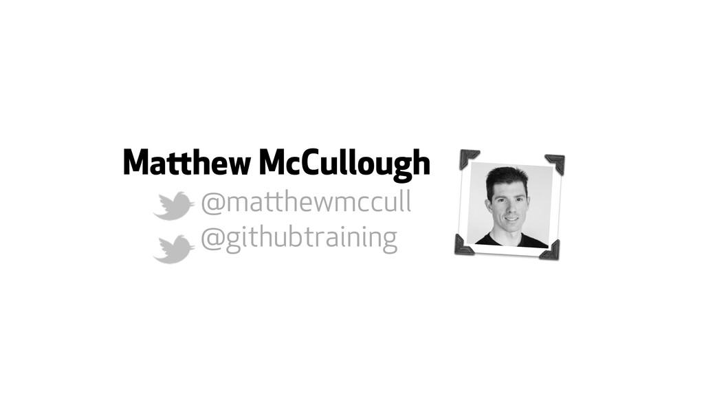 Mahew McCullough @mahewmccull @githubtraining