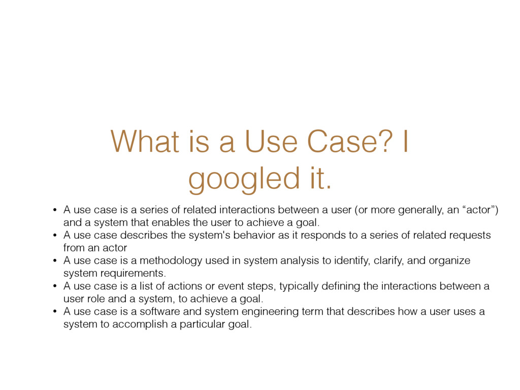 What is a Use Case? I googled it. • A use case ...