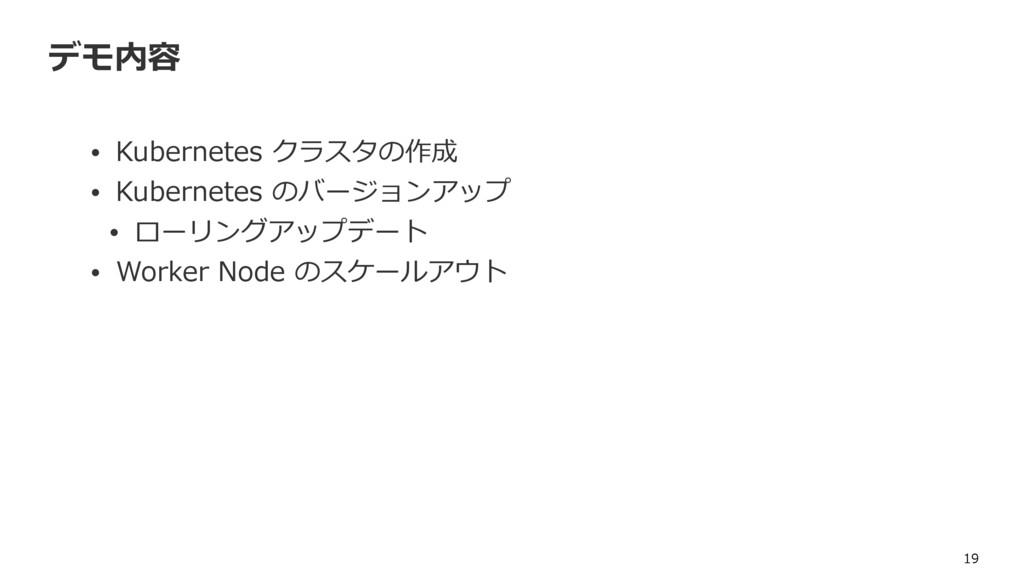 デモ内容 • Kubernetes クラスタの作成 • Kubernetes のバージョンアッ...