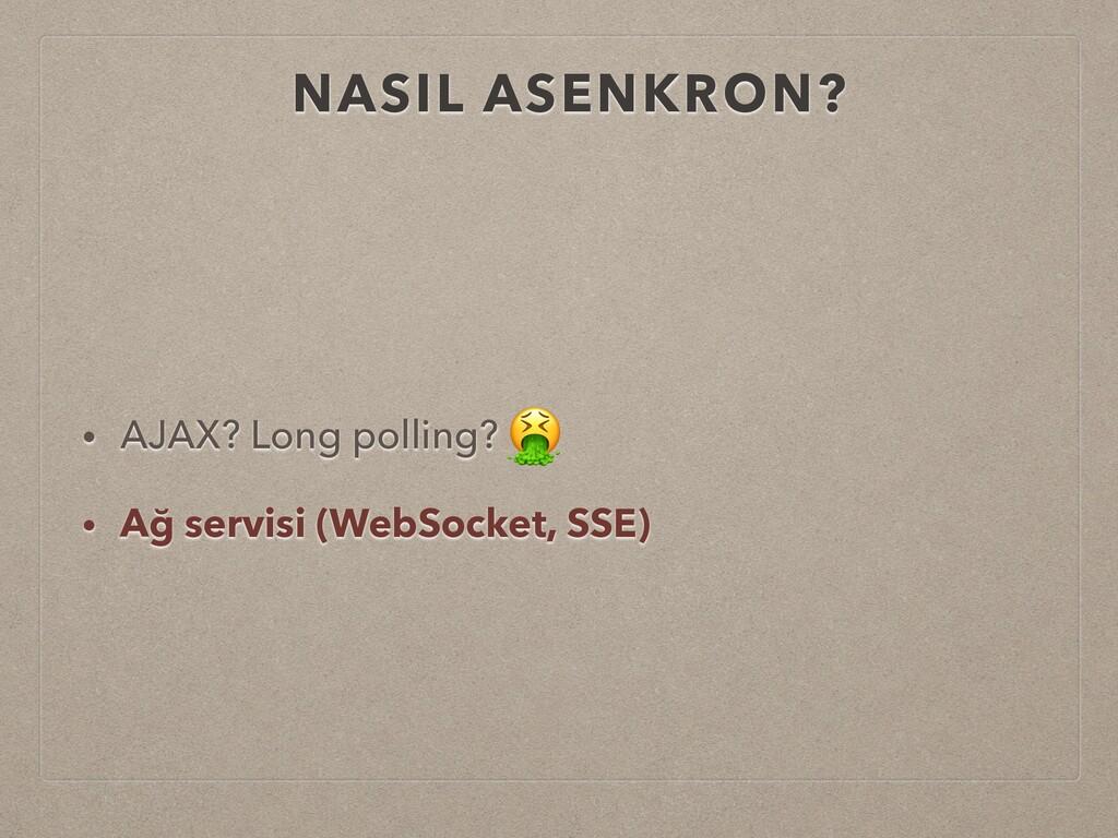 NASIL ASENKRON? • AJAX? Long polling? • Ağ serv...