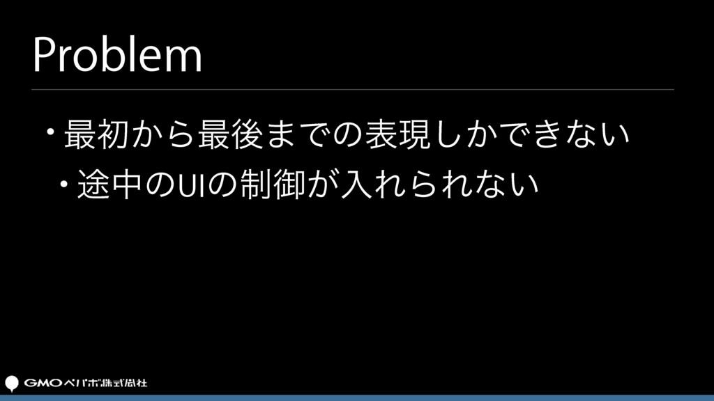 Problem • ࠷ॳ͔Β࠷ޙ·Ͱͷදݱ͔͠Ͱ͖ͳ͍ • ్தͷUIͷ੍ޚ͕ೖΕΒΕͳ͍