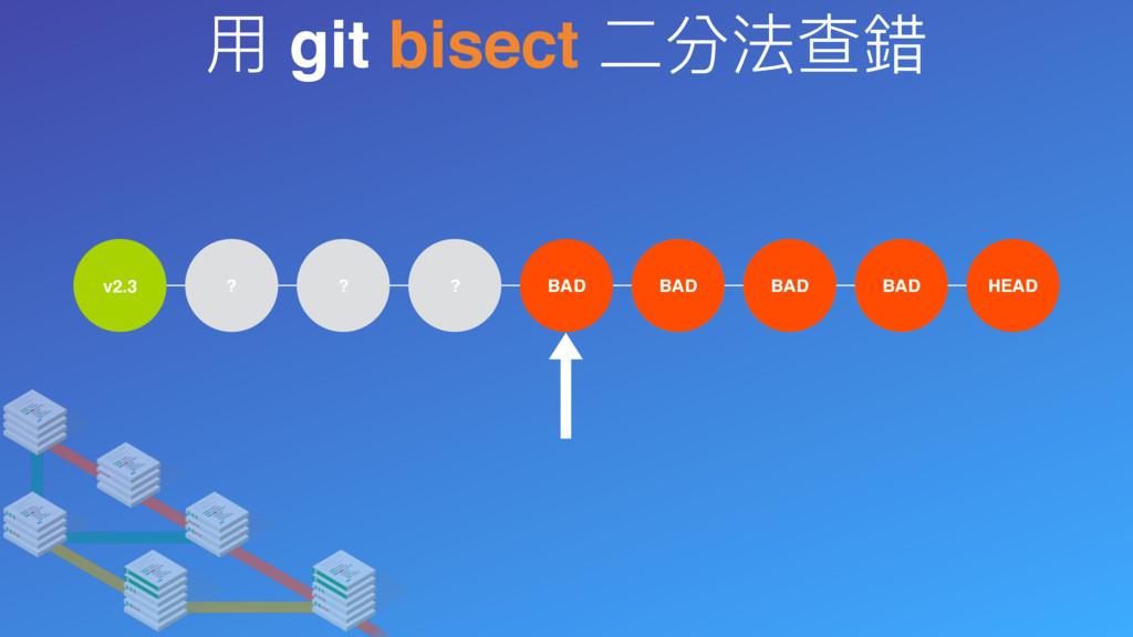 ⽤用 git bisect ⼆二分法查錯 v2.3 ? ? ? BAD ? ? ? HEAD ...