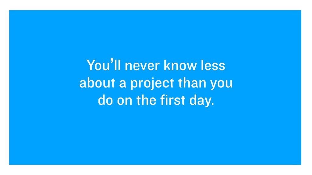 You'll never know less about a project than you...
