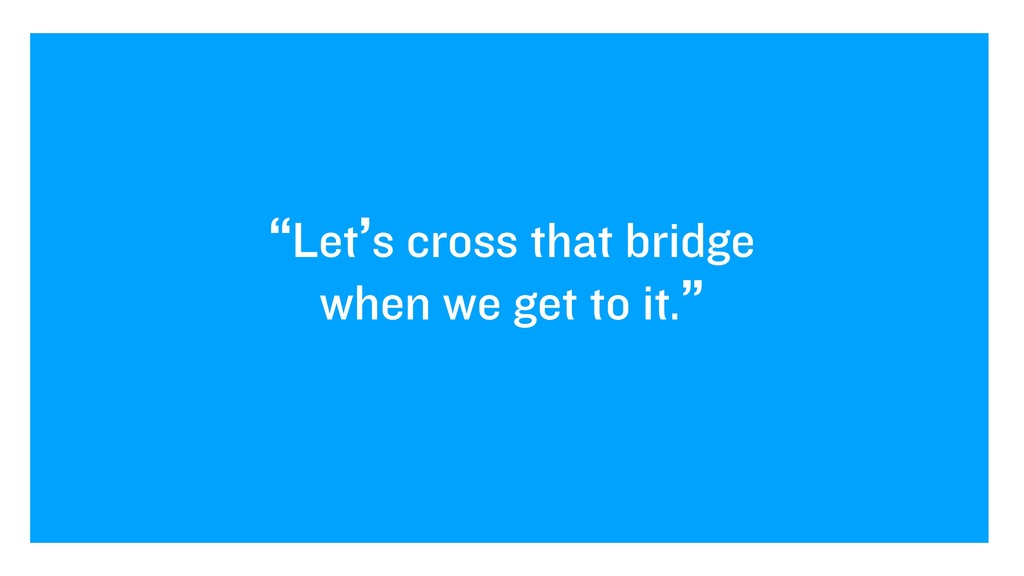 """Let's cross that bridge when we get to it."""