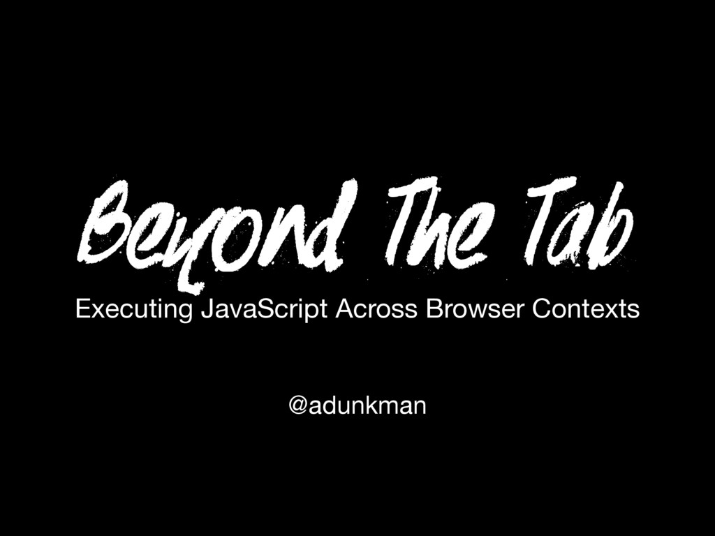 Beyond The Tab @adunkman Executing JavaScript A...