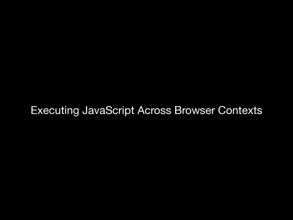 Executing JavaScript Across Browser Contexts Ex...