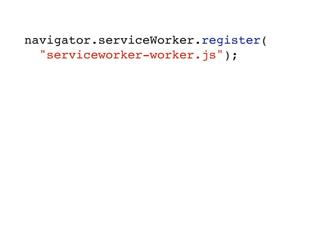 "navigator.serviceWorker.register( ""serviceworke..."